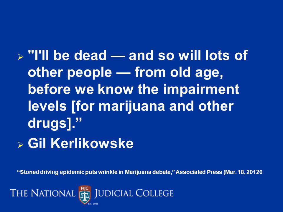 I ll be dead — and so will lots of other people — from old age, before we know the impairment levels [for marijuana and other drugs].